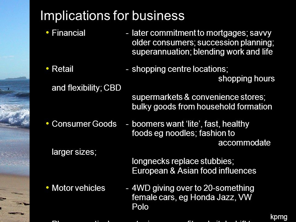kpmg Implications for business Financial-later commitment to mortgages; savvy older consumers; succession planning; superannuation; blending work and life Retail-shopping centre locations; shopping hours and flexibility; CBD supermarkets & convenience stores; bulky goods from household formation Consumer Goods-boomers want 'lite', fast, healthy foods eg noodles; fashion to accommodate larger sizes; longnecks replace stubbies; European & Asian food influences Motor vehicles-4WD giving over to 20-something female cars, eg Honda Jazz, VW Polo Pharmaceutical-staying young, fit and vital; shift to wellness; nicotine patches
