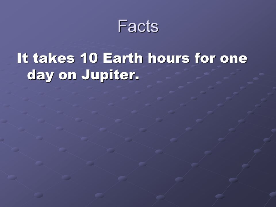 Facts It takes 10 Earth hours for one day on Jupiter.
