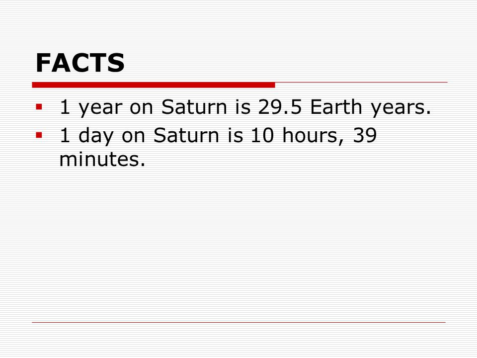 FACTS  1 year on Saturn is 29.5 Earth years.  1 day on Saturn is 10 hours, 39 minutes.
