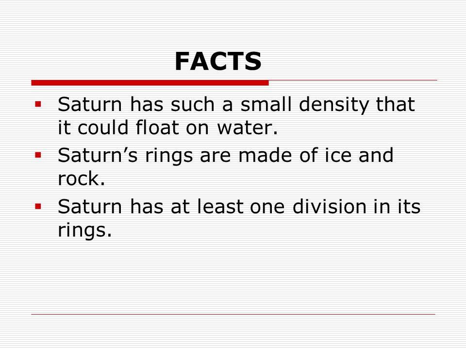 FACTS  Saturn has such a small density that it could float on water.