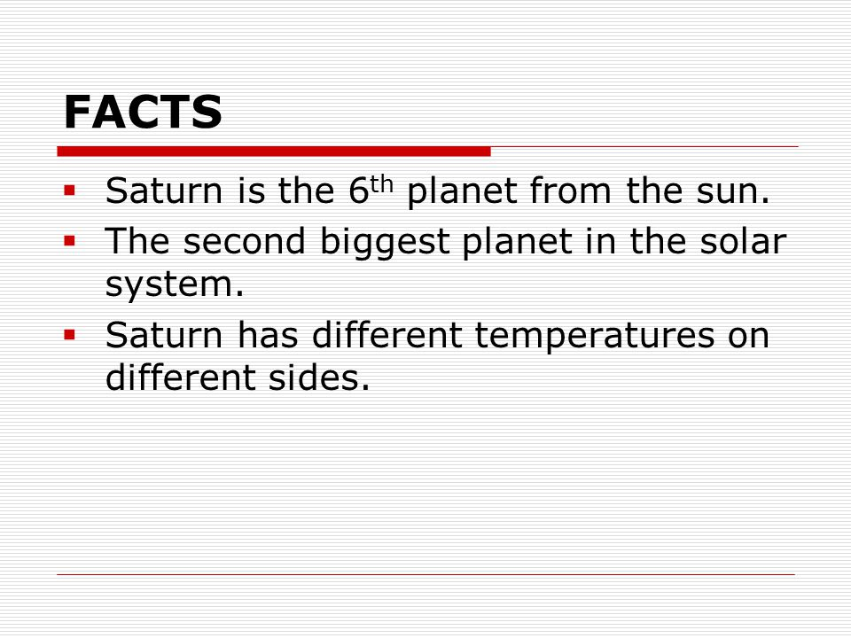 FACTS  Saturn is the 6 th planet from the sun.  The second biggest planet in the solar system.