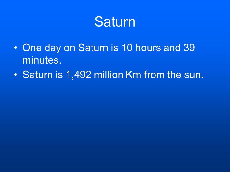 One day on Saturn is 10 hours and 39 minutes. Saturn is 1,492 million Km from the sun.