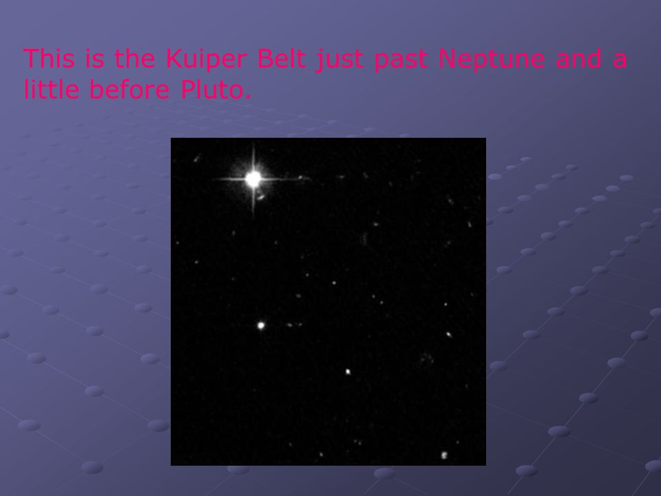 This is the Kuiper Belt just past Neptune and a little before Pluto.