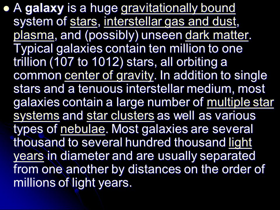 A galaxy is a huge gravitationally bound system of stars, interstellar gas and dust, plasma, and (possibly) unseen dark matter.