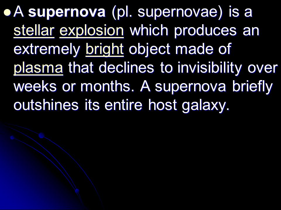 A supernova (pl. supernovae) is a stellar explosion which produces an extremely bright object made of plasma that declines to invisibility over weeks