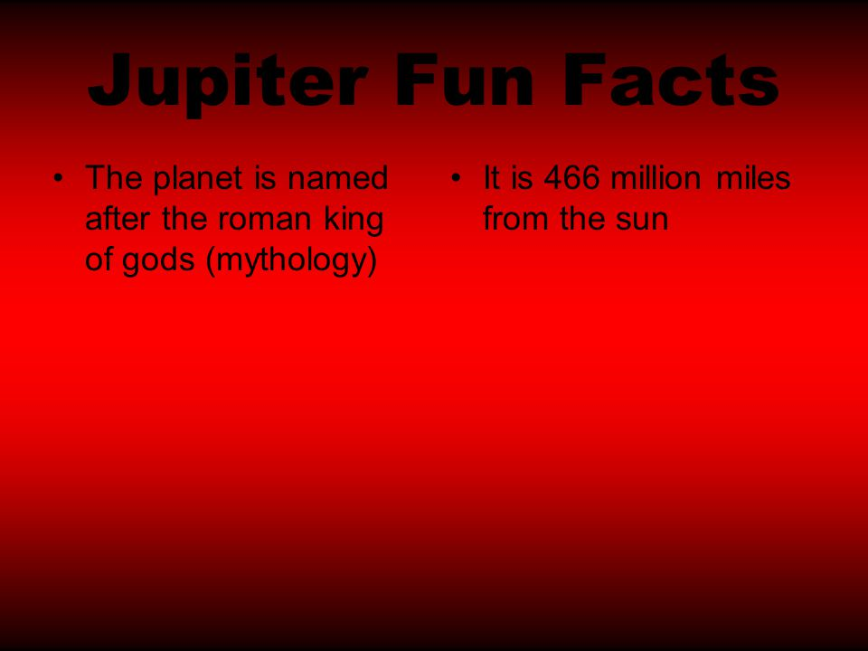 Jupiter Fun Facts The planet is named after the roman king of gods (mythology) It is 466 million miles from the sun