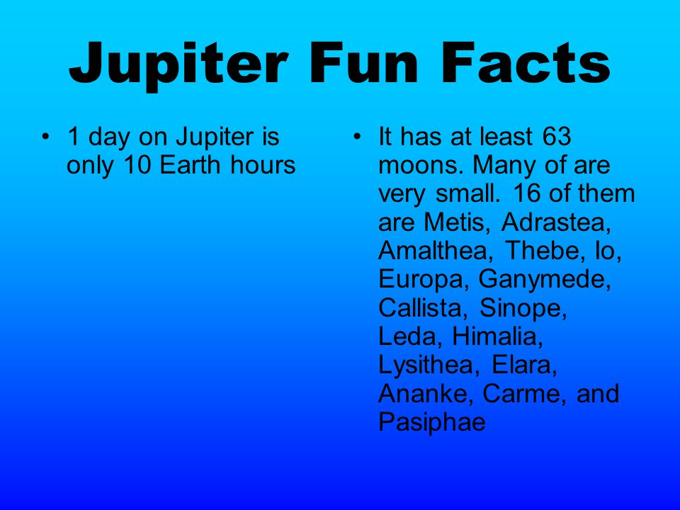 Jupiter Fun Facts 1 day on Jupiter is only 10 Earth hours It has at least 63 moons.