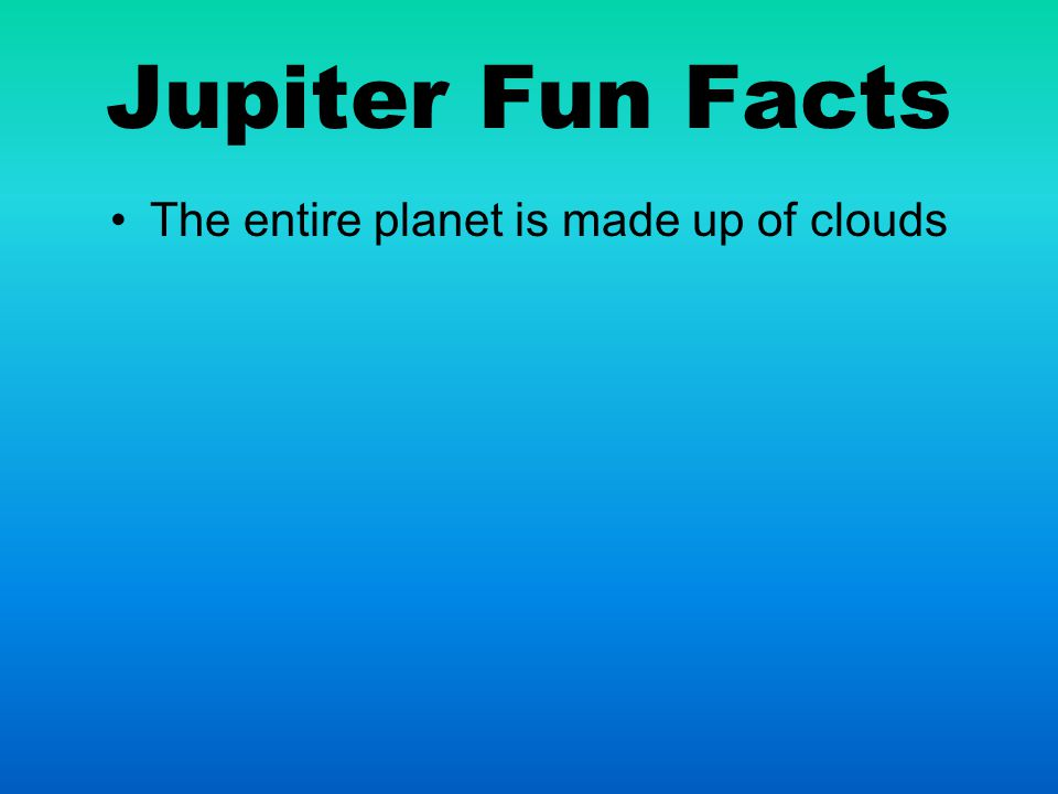 Jupiter Fun Facts The entire planet is made up of clouds