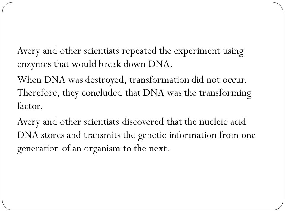 Avery and other scientists repeated the experiment using enzymes that would break down DNA. When DNA was destroyed, transformation did not occur. Ther
