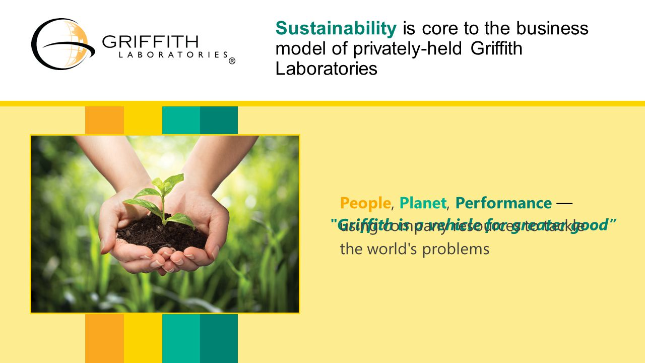 Griffith is a vehicle for greater good Sustainability is core to the business model of privately-held Griffith Laboratories People, Planet, Performance — using company resources to tackle the world s problems People, Planet, Performance