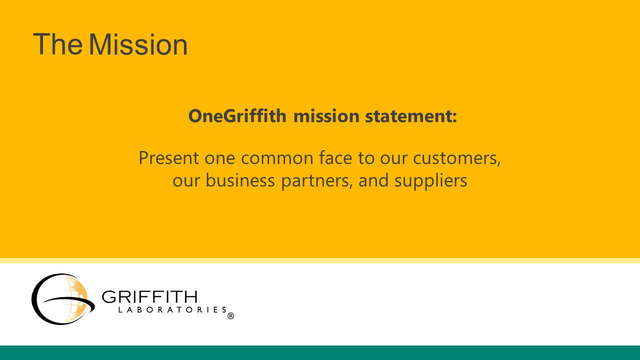 Mission OneGriffith mission statement: Present one common face to our customers, our business partners, and suppliers