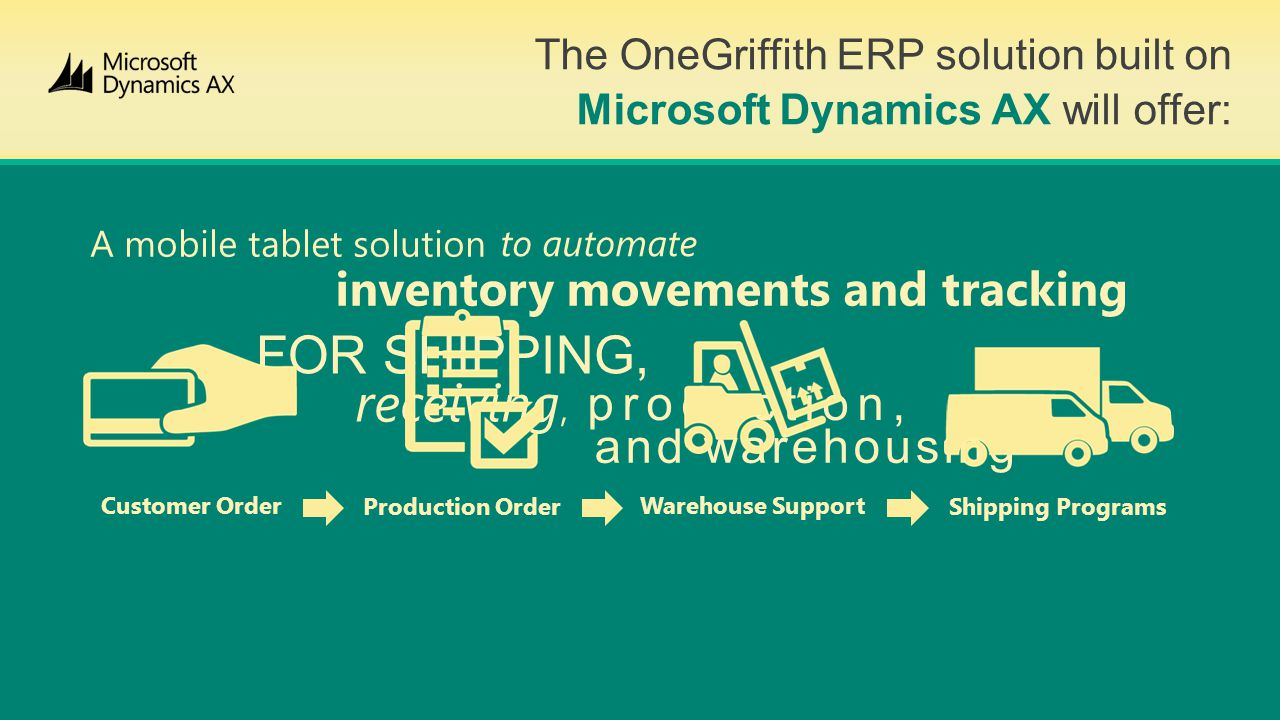 The OneGriffith ERP solution built on Microsoft Dynamics AX will offer: A mobile tablet solution to automate inventory movements and tracking FOR SHIPPING, receiving, production, and warehousing Customer Order Production Order Warehouse Support Shipping Programs