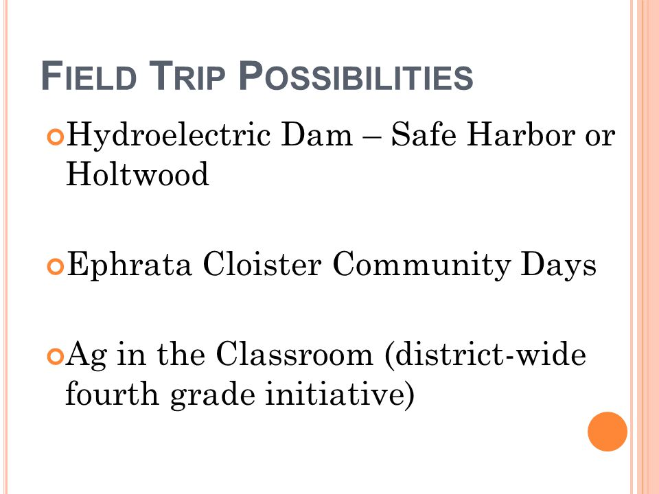 F IELD T RIP P OSSIBILITIES Hydroelectric Dam – Safe Harbor or Holtwood Ephrata Cloister Community Days Ag in the Classroom (district-wide fourth grade initiative)