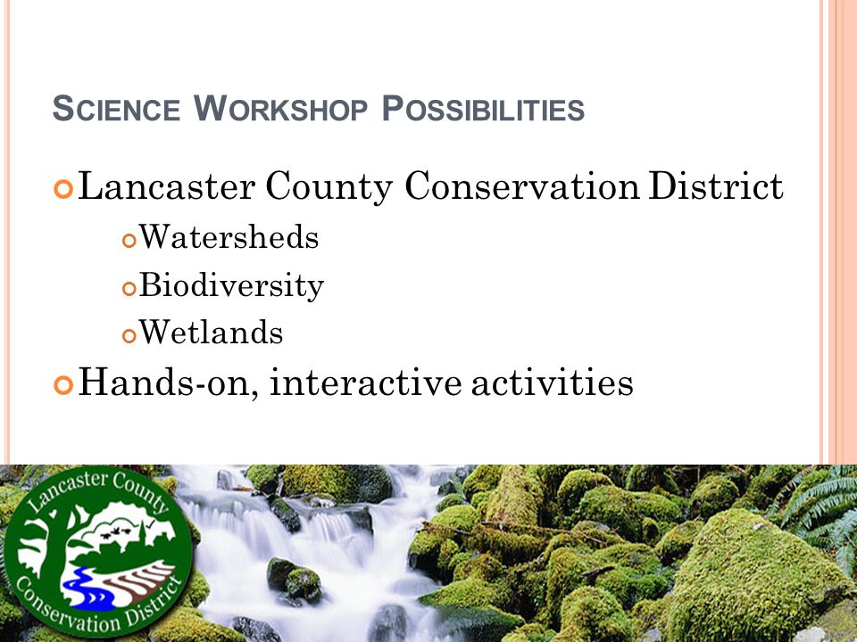 S CIENCE W ORKSHOP P OSSIBILITIES Lancaster County Conservation District Watersheds Biodiversity Wetlands Hands-on, interactive activities