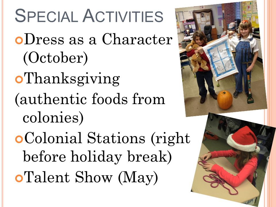 S PECIAL A CTIVITIES Dress as a Character (October) Thanksgiving (authentic foods from colonies) Colonial Stations (right before holiday break) Talent Show (May)