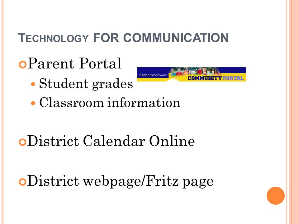 T ECHNOLOGY FOR COMMUNICATION Parent Portal Student grades Classroom information District Calendar Online District webpage/Fritz page
