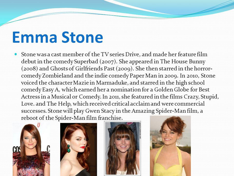 Emma Stone Stone was a cast member of the TV series Drive, and made her feature film debut in the comedy Superbad (2007).