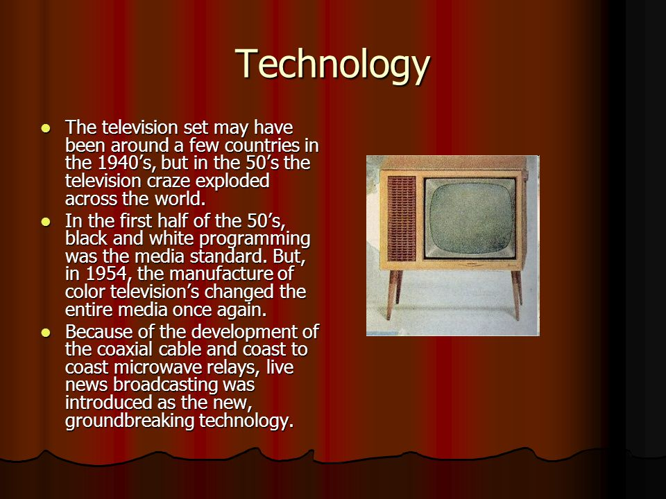 Technology The television set may have been around a few countries in the 1940's, but in the 50's the television craze exploded across the world. The