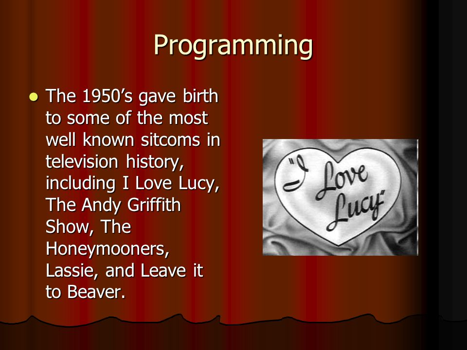 Programming The 1950's gave birth to some of the most well known sitcoms in television history, including I Love Lucy, The Andy Griffith Show, The Honeymooners, Lassie, and Leave it to Beaver.