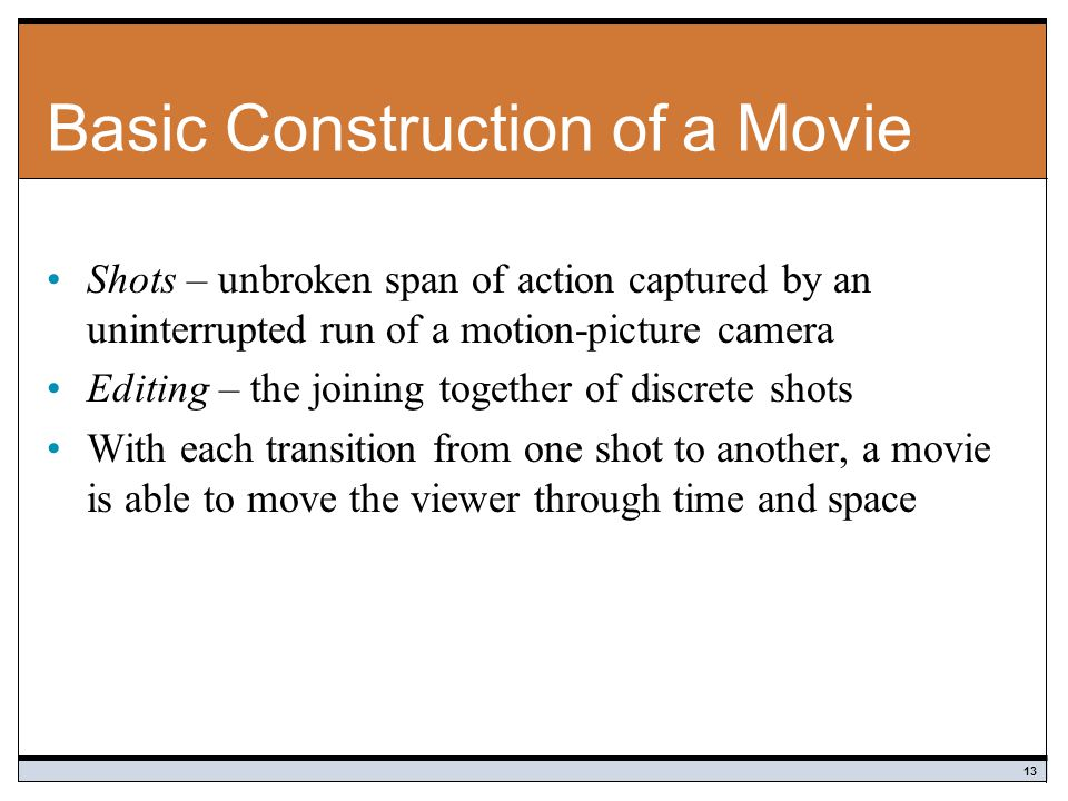 Basic Construction of a Movie Shots – unbroken span of action captured by an uninterrupted run of a motion-picture camera Editing – the joining together of discrete shots With each transition from one shot to another, a movie is able to move the viewer through time and space 13