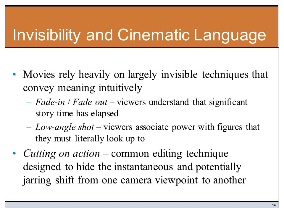 Invisibility and Cinematic Language Movies rely heavily on largely invisible techniques that convey meaning intuitively –Fade-in / Fade-out – viewers understand that significant story time has elapsed –Low-angle shot – viewers associate power with figures that they must literally look up to Cutting on action – common editing technique designed to hide the instantaneous and potentially jarring shift from one camera viewpoint to another 14