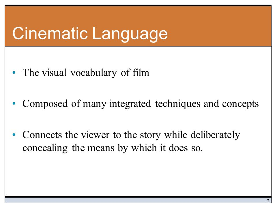 Cinematic Language The visual vocabulary of film Composed of many integrated techniques and concepts Connects the viewer to the story while deliberately concealing the means by which it does so.