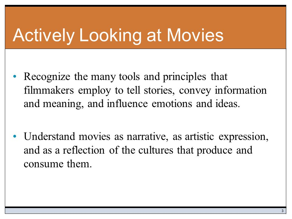 Actively Looking at Movies Recognize the many tools and principles that filmmakers employ to tell stories, convey information and meaning, and influence emotions and ideas.