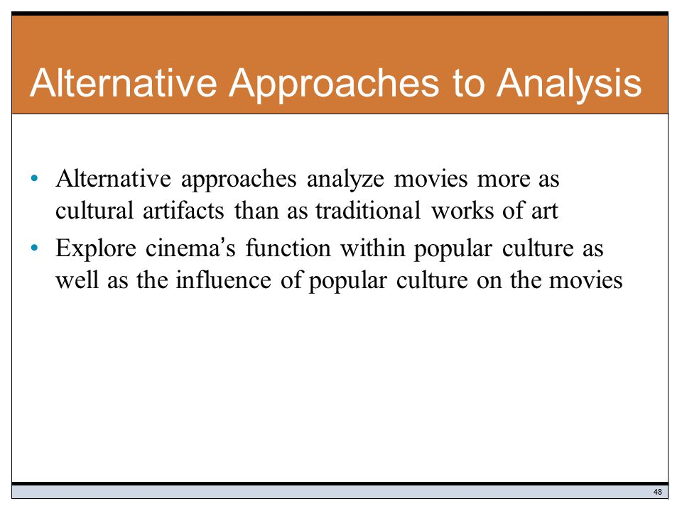 Alternative Approaches to Analysis Alternative approaches analyze movies more as cultural artifacts than as traditional works of art Explore cinema's function within popular culture as well as the influence of popular culture on the movies 48