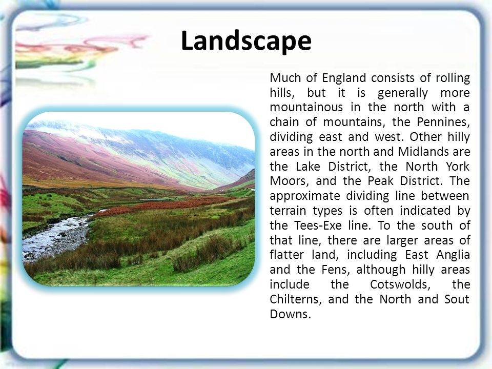 Landscape Much of England consists of rolling hills, but it is generally more mountainous in the north with a chain of mountains, the Pennines, dividing east and west.