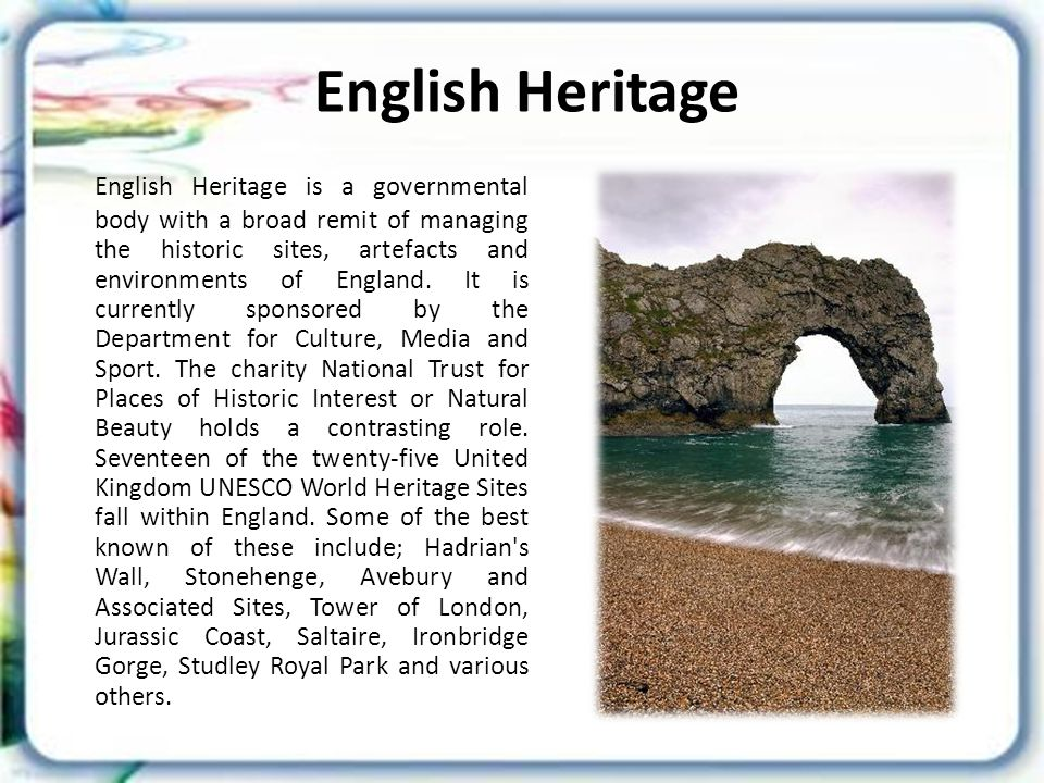 English Heritage English Heritage is a governmental body with a broad remit of managing the historic sites, artefacts and environments of England.