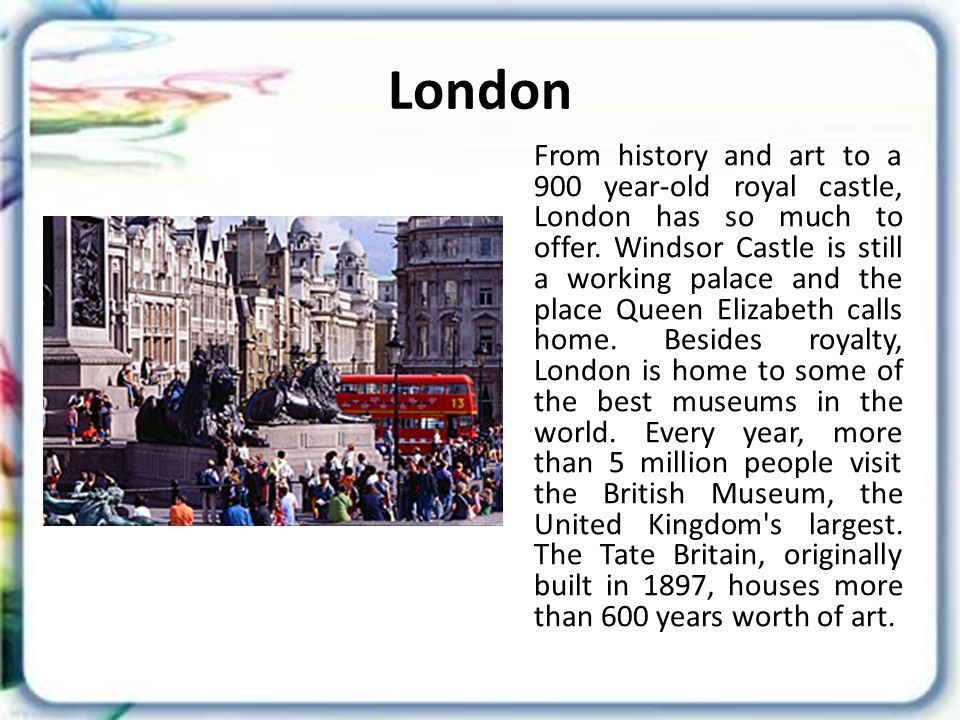 London From history and art to a 900 year-old royal castle, London has so much to offer.