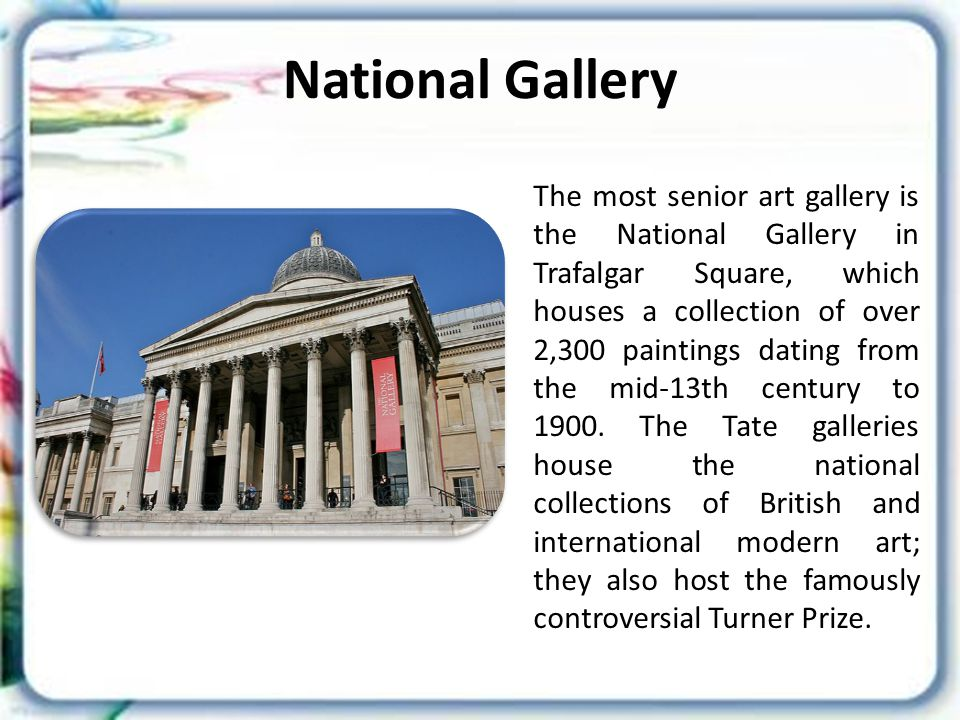 National Gallery The most senior art gallery is the National Gallery in Trafalgar Square, which houses a collection of over 2,300 paintings dating from the mid-13th century to 1900.