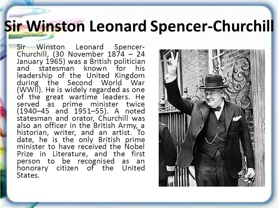 Sir Winston Leonard Spencer-Churchill Sir Winston Leonard Spencer- Churchill, (30 November 1874 – 24 January 1965) was a British politician and statesman known for his leadership of the United Kingdom during the Second World War (WWII).