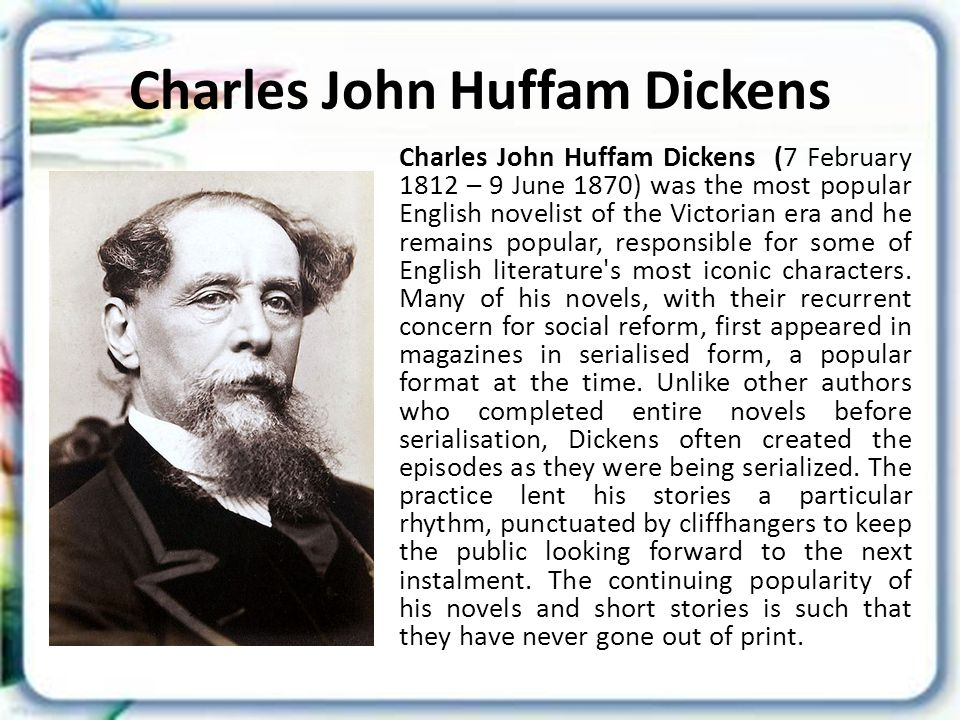 Charles John Huffam Dickens Charles John Huffam Dickens (7 February 1812 – 9 June 1870) was the most popular English novelist of the Victorian era and he remains popular, responsible for some of English literature s most iconic characters.