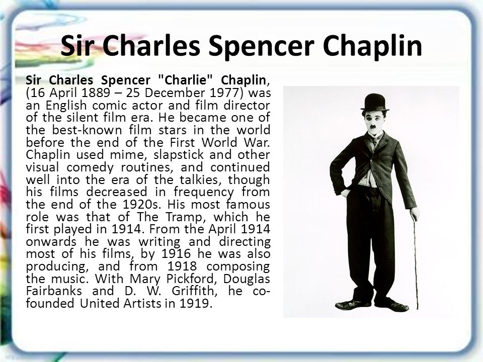 Sir Charles Spencer Chaplin Sir Charles Spencer Charlie Chaplin, (16 April 1889 – 25 December 1977) was an English comic actor and film director of the silent film era.
