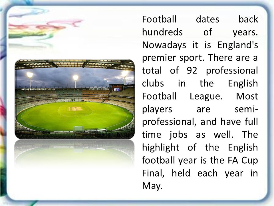 Football dates back hundreds of years. Nowadays it is England s premier sport.