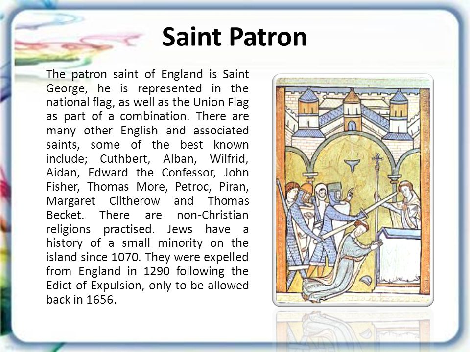 Saint Patron The patron saint of England is Saint George, he is represented in the national flag, as well as the Union Flag as part of a combination.