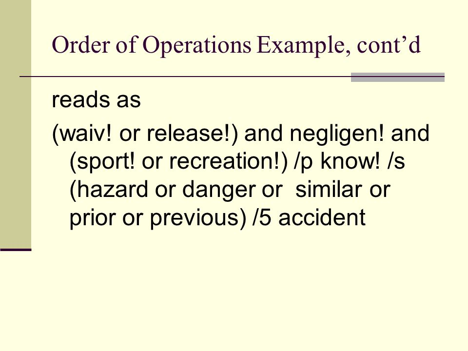 Order of Operations Example, cont'd reads as (waiv! or release!) and negligen! and (sport! or recreation!) /p know! /s (hazard or danger or similar or
