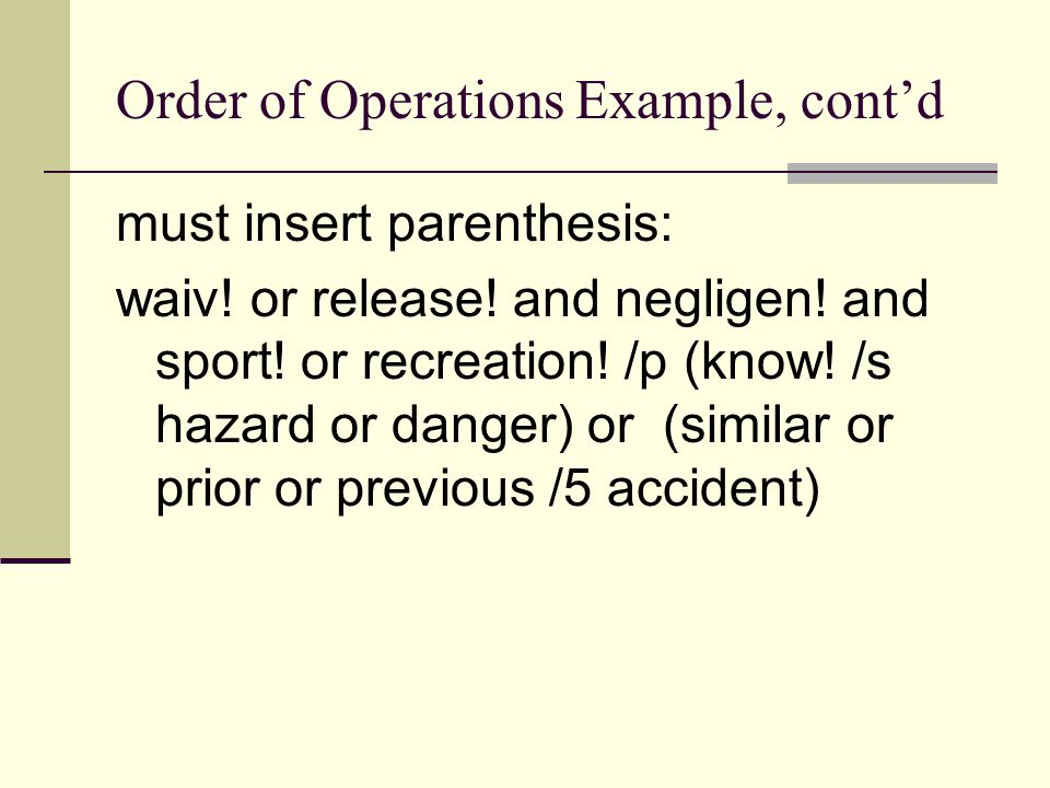 Order of Operations Example, cont'd must insert parenthesis: waiv! or release! and negligen! and sport! or recreation! /p (know! /s hazard or danger)