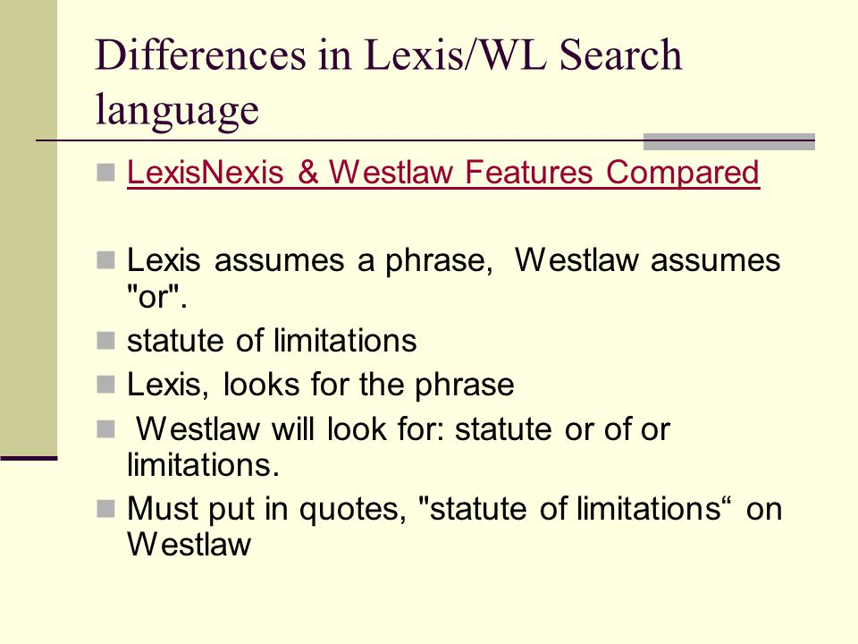 Differences in Lexis/WL Search language LexisNexis & Westlaw Features Compared Lexis assumes a phrase, Westlaw assumes or .