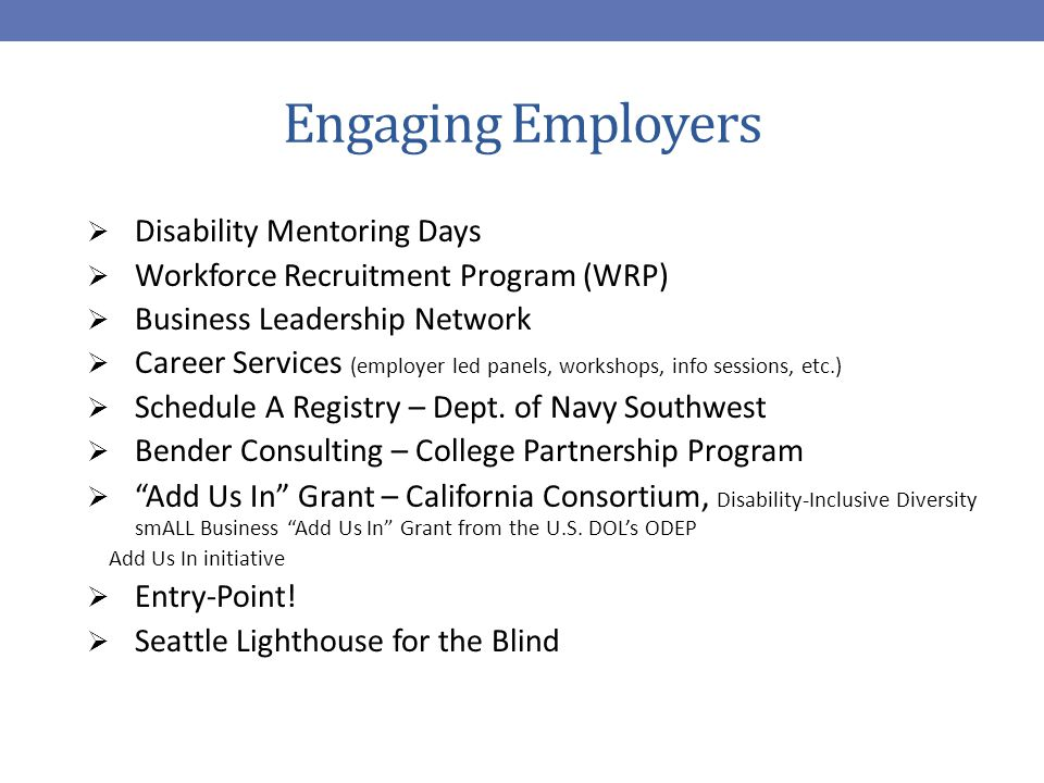 Engaging Employers  Disability Mentoring Days  Workforce Recruitment Program (WRP)  Business Leadership Network  Career Services (employer led panels, workshops, info sessions, etc.)  Schedule A Registry – Dept.