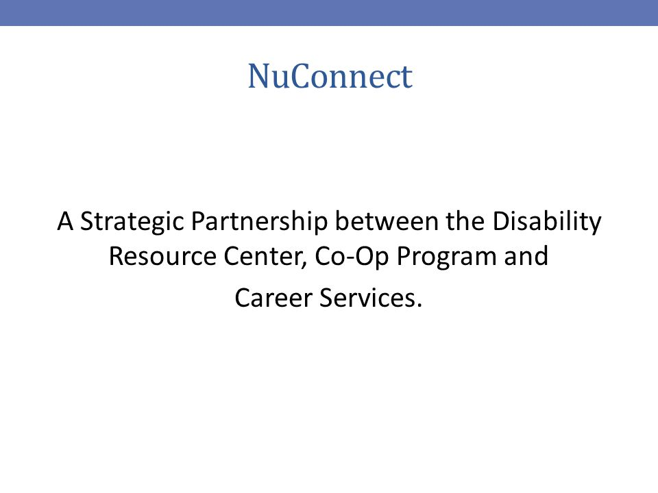 NuConnect A Strategic Partnership between the Disability Resource Center, Co-Op Program and Career Services.