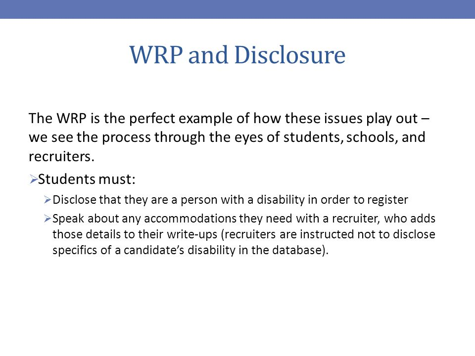WRP and Disclosure The WRP is the perfect example of how these issues play out – we see the process through the eyes of students, schools, and recruiters.