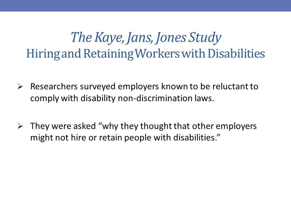 The Kaye, Jans, Jones Study Hiring and Retaining Workers with Disabilities  Researchers surveyed employers known to be reluctant to comply with disability non-discrimination laws.