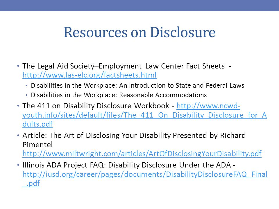 Resources on Disclosure The Legal Aid Society–Employment Law Center Fact Sheets - http://www.las-elc.org/factsheets.html http://www.las-elc.org/factsheets.html Disabilities in the Workplace: An Introduction to State and Federal Laws Disabilities in the Workplace: Reasonable Accommodations The 411 on Disability Disclosure Workbook - http://www.ncwd- youth.info/sites/default/files/The_411_On_Disability_Disclosure_for_A dults.pdfhttp://www.ncwd- youth.info/sites/default/files/The_411_On_Disability_Disclosure_for_A dults.pdf Article: The Art of Disclosing Your Disability Presented by Richard Pimentel http://www.miltwright.com/articles/ArtOfDisclosingYourDisability.pdf http://www.miltwright.com/articles/ArtOfDisclosingYourDisability.pdf Illinois ADA Project FAQ: Disability Disclosure Under the ADA - http://iusd.org/career/pages/documents/DisabilityDisclosureFAQ_Final _.pdf http://iusd.org/career/pages/documents/DisabilityDisclosureFAQ_Final _.pdf