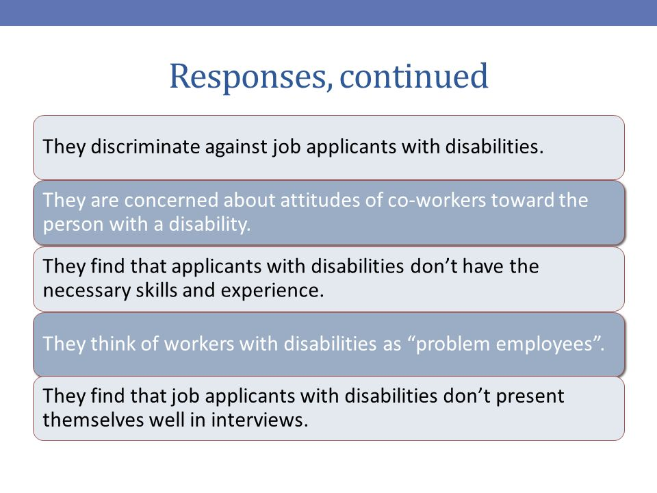 Responses, continued They discriminate against job applicants with disabilities.