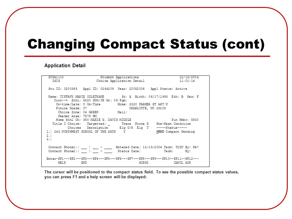 Changing Compact Status (cont) SIRA1110 Student Applications 12/13/2004 ISIS Choice Application Detail 11:01:14 Stu ID: 0200365 Appl ID: 0264209 Year: 20052006 Appl Status: Active Name: TIFFANY MARIE COLETRANE St: A Birth: 06/17/1993 Eth: B Sex: F Curr--> Schl: 5520 SDG/JH Gr: 06 Pgm: On-time/Late: O On-Time Home: 2320 FARMER ST APT N Future Grade: 07 CHARLOTTE, NC 28208 Choice Zone: 04 GREEN Mail: Feeder Area: 7579 WM Home Schl Ch: 360 MARIE G.