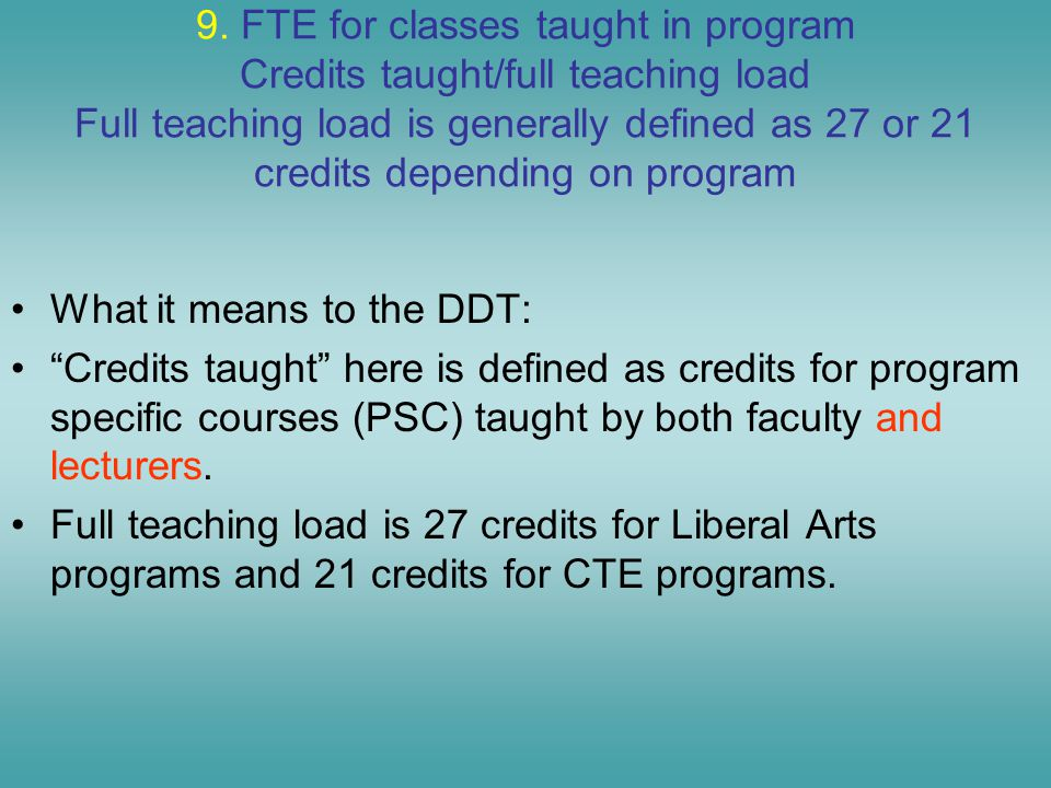 9. FTE for classes taught in program Credits taught/full teaching load Full teaching load is generally defined as 27 or 21 credits depending on progra