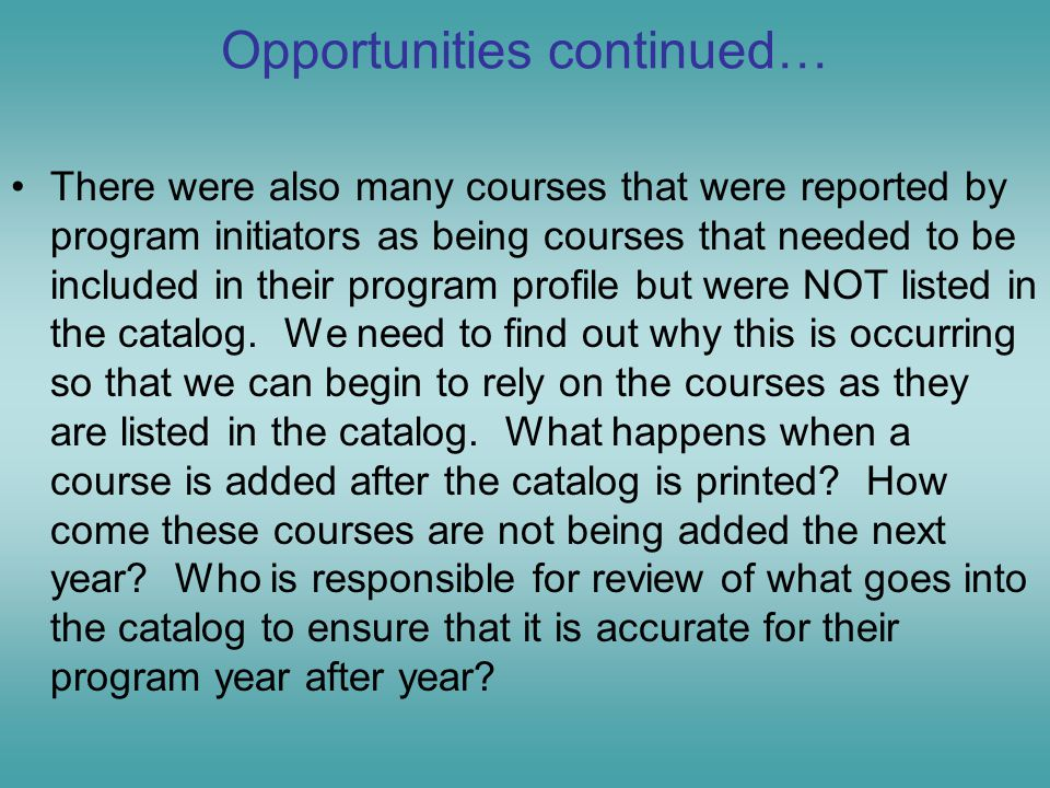 Opportunities continued… There were also many courses that were reported by program initiators as being courses that needed to be included in their program profile but were NOT listed in the catalog.