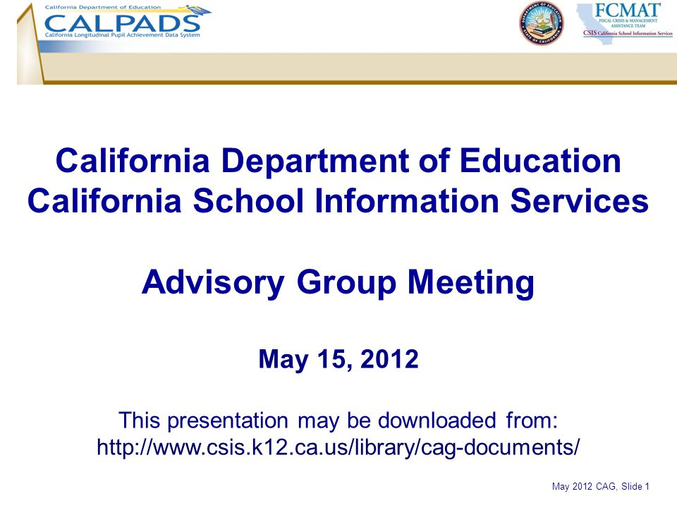 May 2012 CAG, Slide 1 California Department of Education California School Information Services Advisory Group Meeting May 15, 2012 This presentation